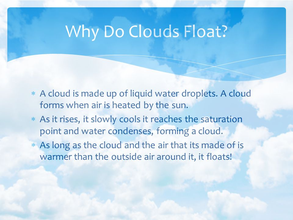 A cloud is made up of liquid water droplets. A cloud forms when air is heated by the sun. As it rises, it slowly cools it reaches the saturation point