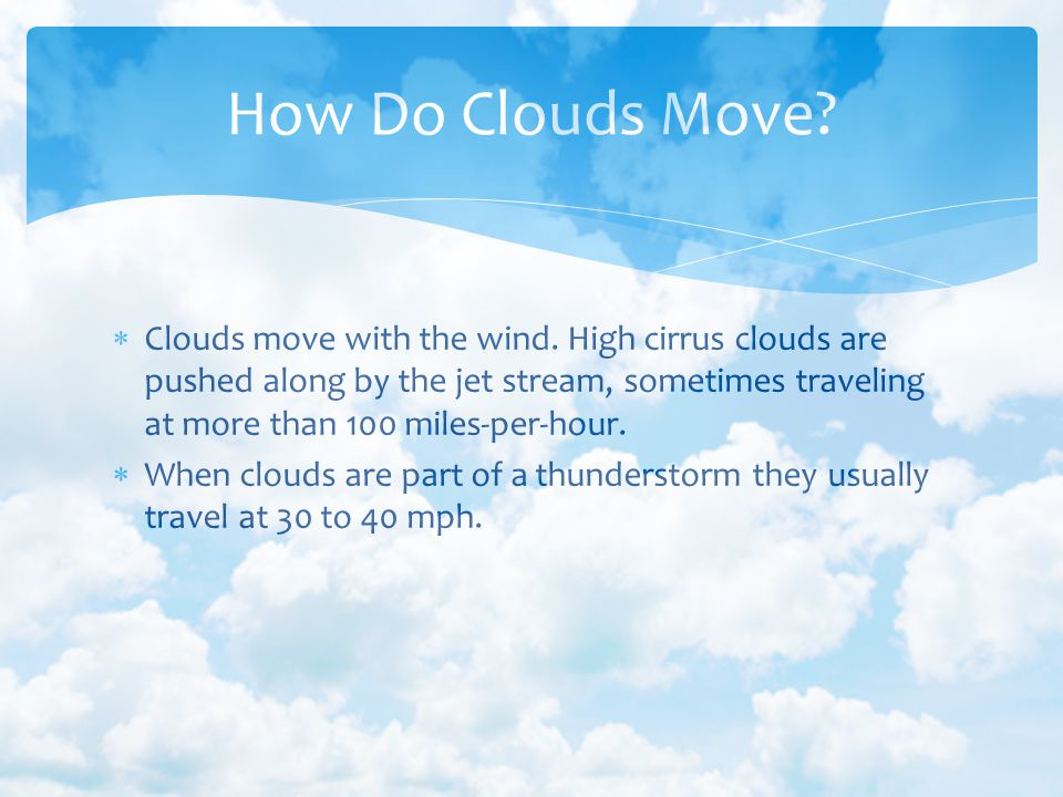 Clouds move with the wind. High cirrus clouds are pushed along by the jet stream, sometimes traveling at more than 100 miles-per-hour. When clouds are