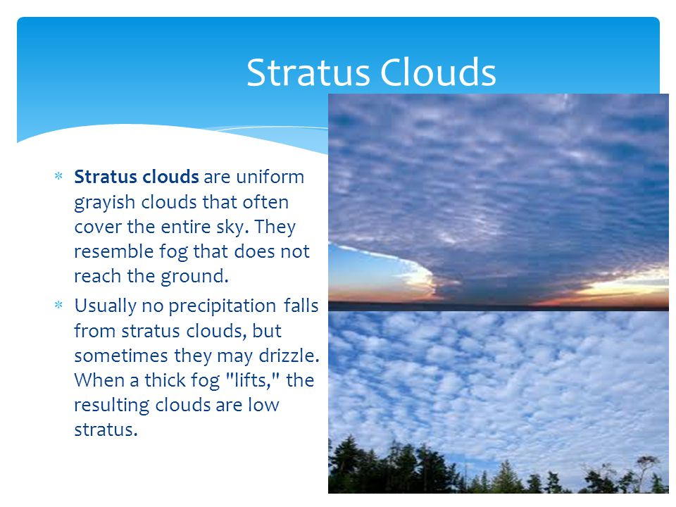 Stratus clouds are uniform grayish clouds that often cover the entire sky. They resemble fog that does not reach the ground. Usually no precipitation
