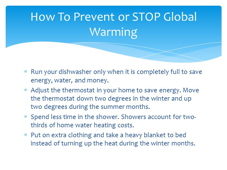 Run your dishwasher only when it is completely full to save energy, water, and money. Adjust the thermostat in your home to save energy. Move the ther