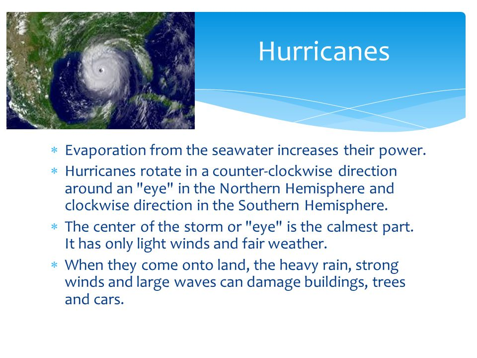 Evaporation from the seawater increases their power. Hurricanes rotate in a counter-clockwise direction around an