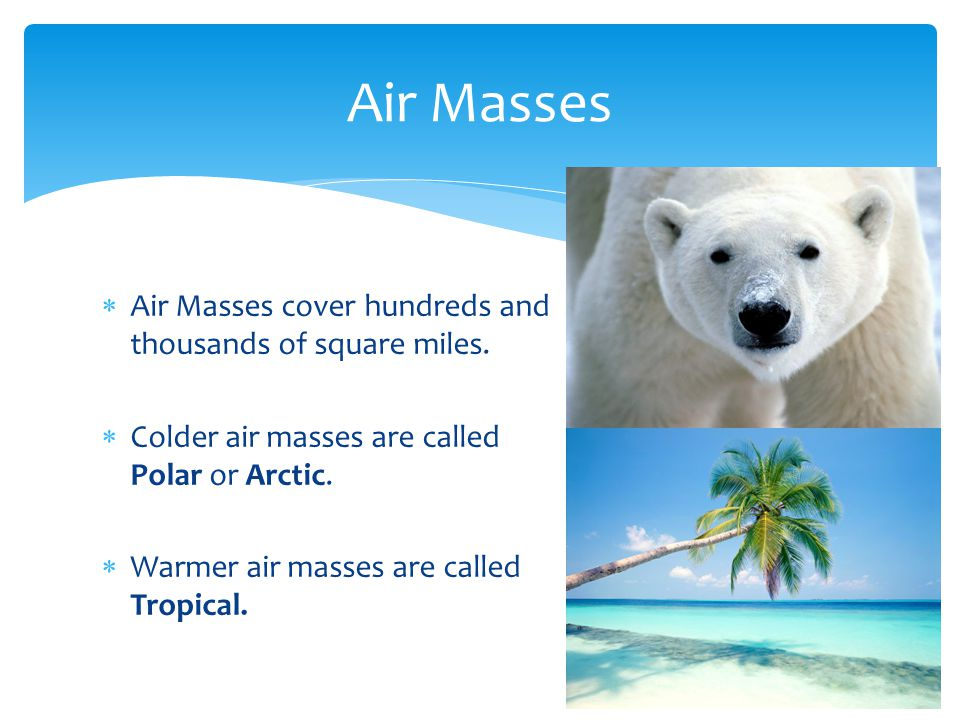 Air Masses cover hundreds and thousands of square miles. Colder air masses are called Polar or Arctic. Warmer air masses are called Tropical. Air Mass