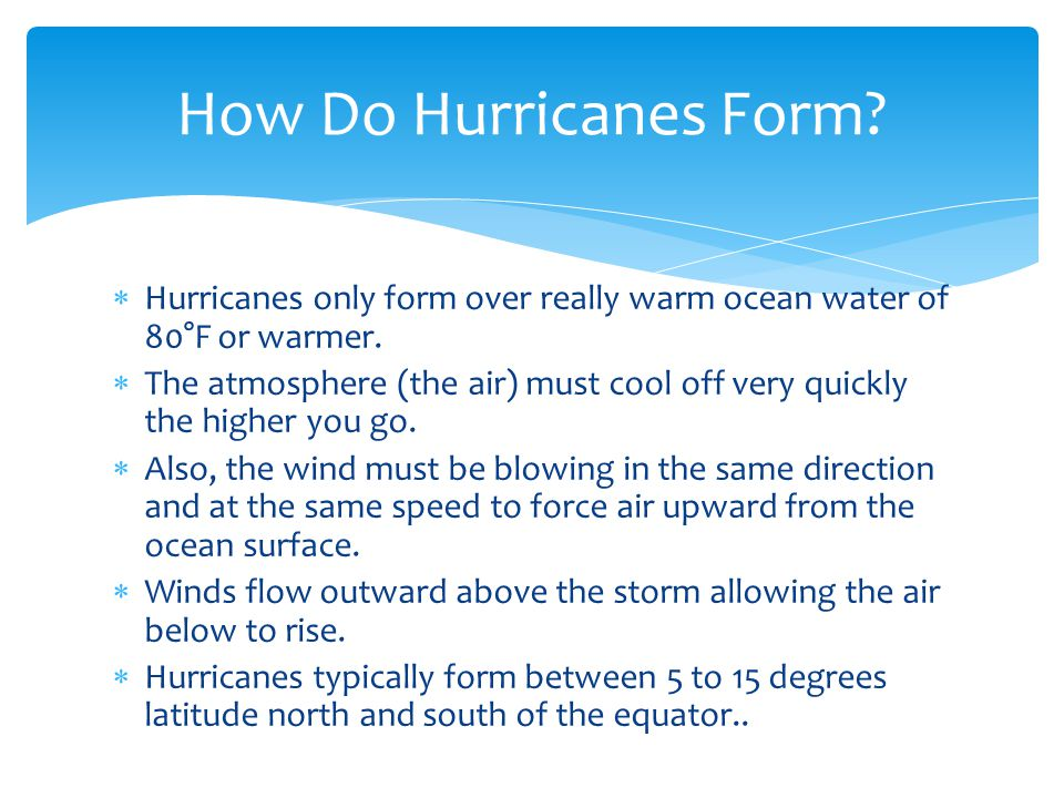 Hurricanes only form over really warm ocean water of 80°F or warmer. The atmosphere (the air) must cool off very quickly the higher you go. Also, the
