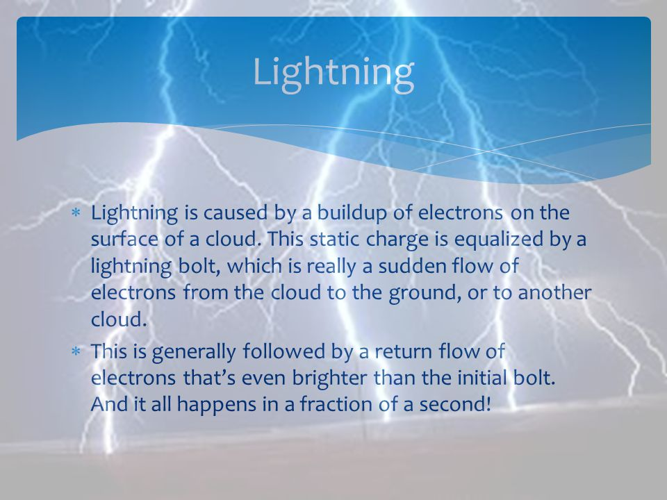Lightning is caused by a buildup of electrons on the surface of a cloud. This static charge is equalized by a lightning bolt, which is really a sudden