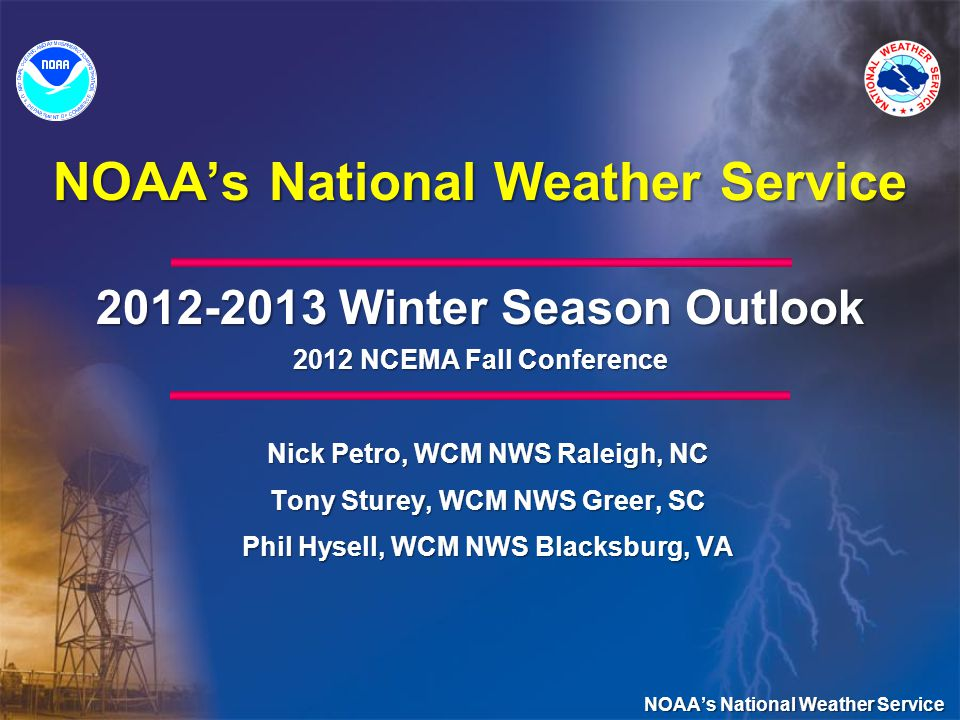 NOAAs National Weather Service 2012-2013 Winter Season Outlook 2012 NCEMA Fall Conference Nick Petro, WCM NWS Raleigh, NC Tony Sturey, WCM NWS Greer, SC Phil Hysell, WCM NWS Blacksburg, VA NOAAs National Weather Service