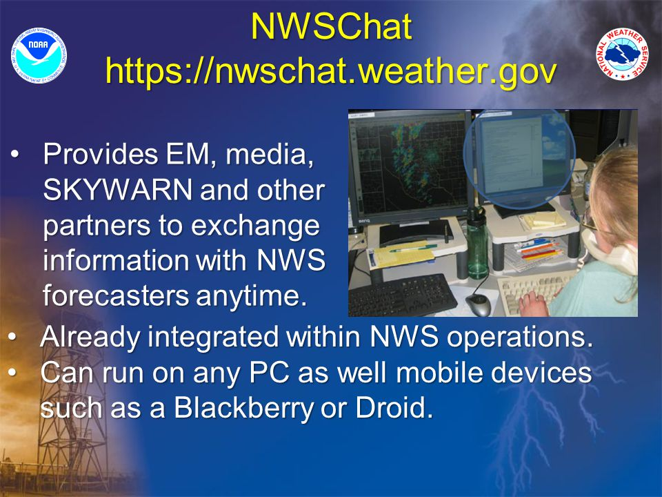 NWSChat https://nwschat.weather.gov Provides EM, media, SKYWARN and other partners to exchange information with NWS forecasters anytime.Provides EM, media, SKYWARN and other partners to exchange information with NWS forecasters anytime.