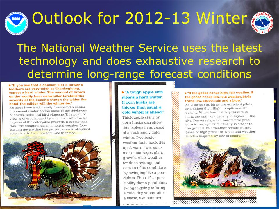 Outlook for 2012-13 Winter The National Weather Service uses the latest technology and does exhaustive research to determine long-range forecast conditions