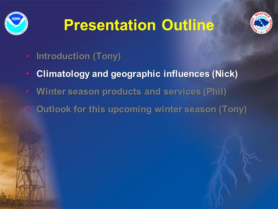 Presentation Outline Introduction (Tony) Introduction (Tony) Climatology and geographic influences (Nick) Climatology and geographic influences (Nick) Winter season products and services (Phil) Winter season products and services (Phil) Outlook for this upcoming winter season (Tony) Outlook for this upcoming winter season (Tony)