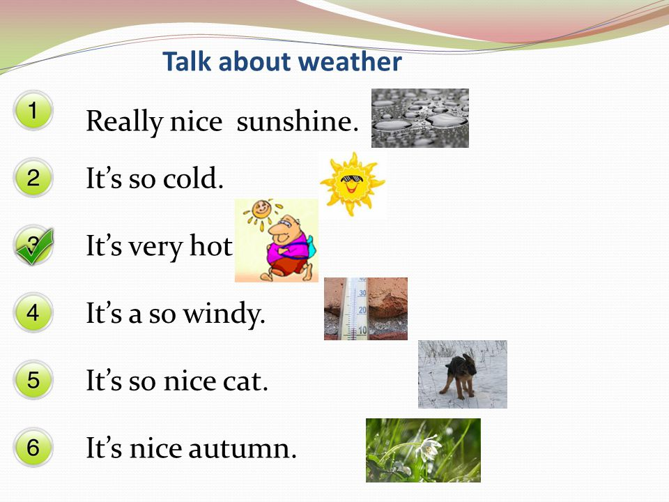 Its very hot. Its a so windy. Its so nice cat. Its nice autumn. Talk about weather Its so cold. Really nice sunshine.
