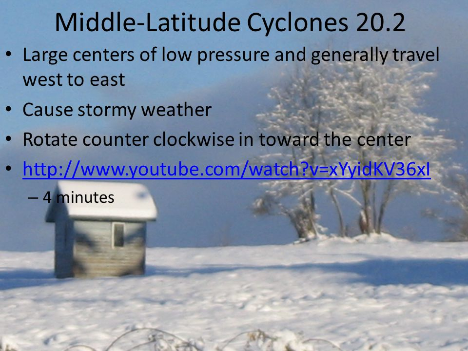 Middle-Latitude Cyclones 20.2 Large centers of low pressure and generally travel west to east Cause stormy weather Rotate counter clockwise in toward the center http://www.youtube.com/watch?v=xYyidKV36xI – 4 minutes