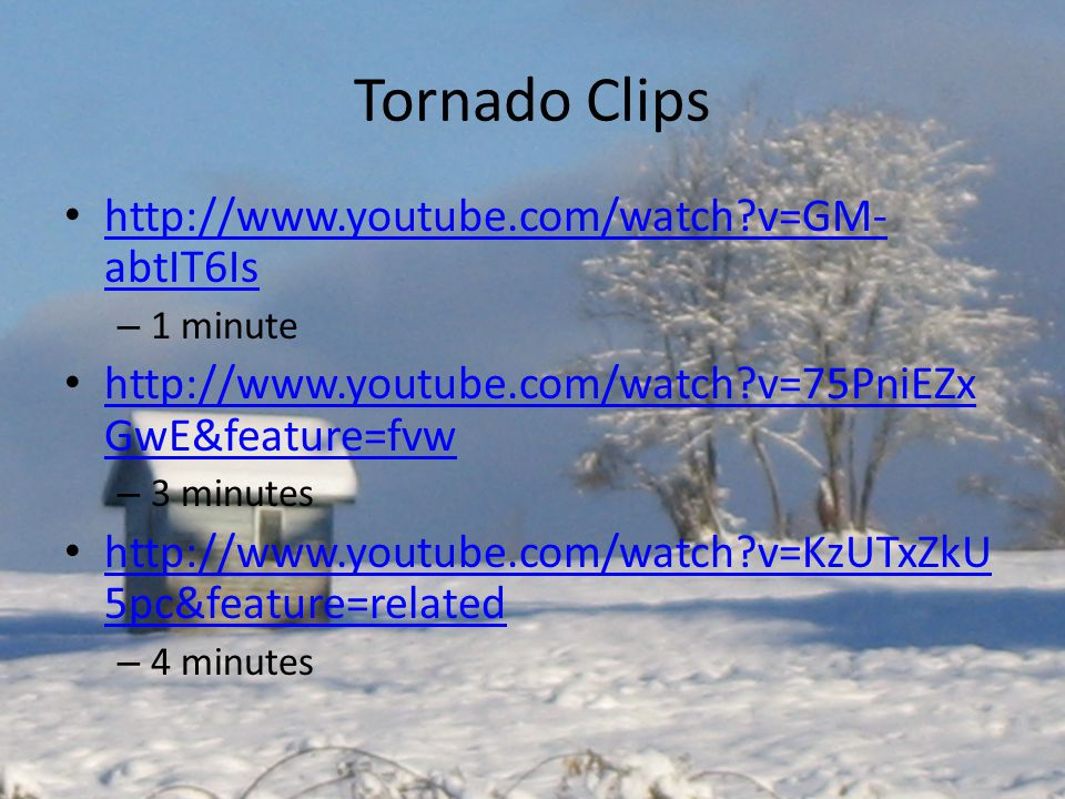 Tornado Clips http://www.youtube.com/watch?v=GM- abtIT6Is http://www.youtube.com/watch?v=GM- abtIT6Is – 1 minute http://www.youtube.com/watch?v=75PniEZx GwE&feature=fvw http://www.youtube.com/watch?v=75PniEZx GwE&feature=fvw – 3 minutes http://www.youtube.com/watch?v=KzUTxZkU 5pc&feature=related http://www.youtube.com/watch?v=KzUTxZkU 5pc&feature=related – 4 minutes
