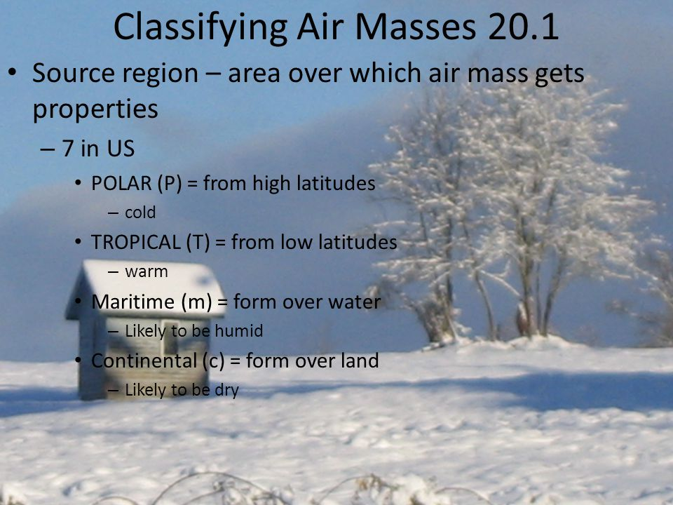 Classifying Air Masses 20.1 Source region – area over which air mass gets properties – 7 in US POLAR (P) = from high latitudes – cold TROPICAL (T) = from low latitudes – warm Maritime (m) = form over water – Likely to be humid Continental (c) = form over land – Likely to be dry
