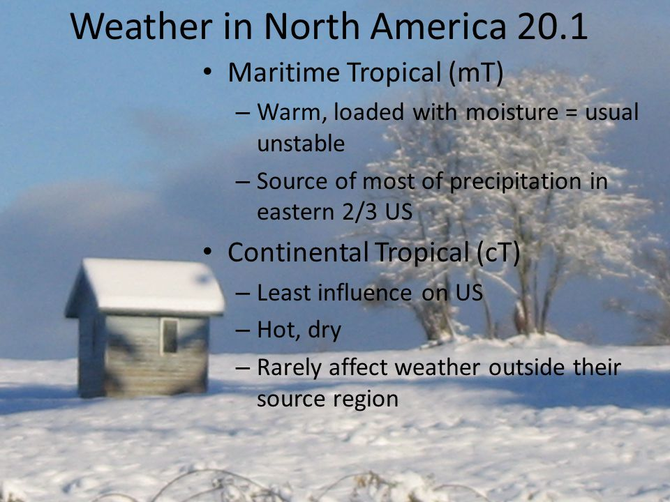 Weather in North America 20.1 Maritime Tropical (mT) – Warm, loaded with moisture = usual unstable – Source of most of precipitation in eastern 2/3 US Continental Tropical (cT) – Least influence on US – Hot, dry – Rarely affect weather outside their source region