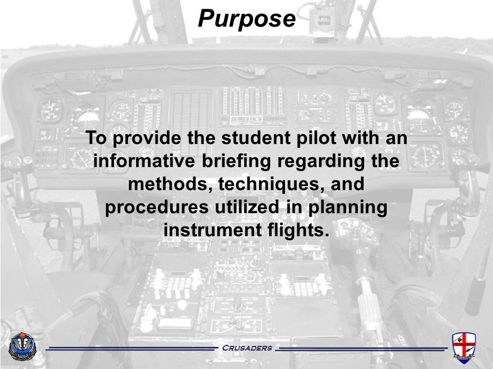 Purpose To provide the student pilot with an informative briefing regarding the methods, techniques, and procedures utilized in planning instrument fl