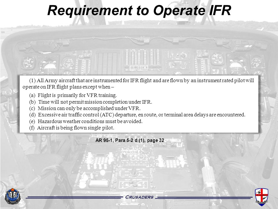 Crusaders AR 95-1, Para 5-2 d (1), page 32 Requirement to Operate IFR (1) All Army aircraft that are instrumented for IFR flight and are flown by an i