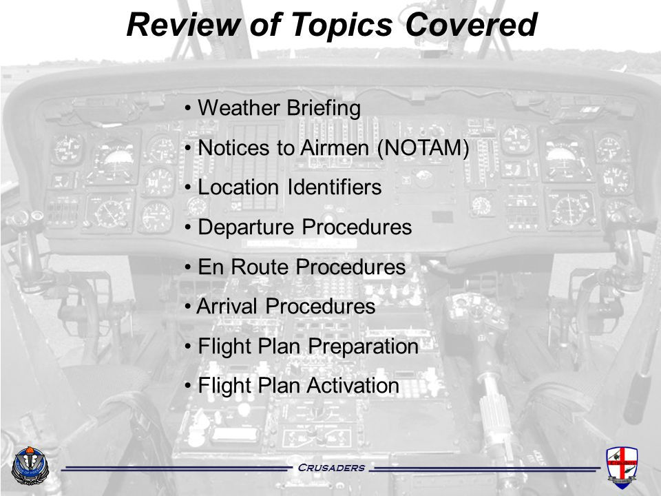 Crusaders Review of Topics Covered Weather Briefing Notices to Airmen (NOTAM) Location Identifiers Departure Procedures En Route Procedures Arrival Pr