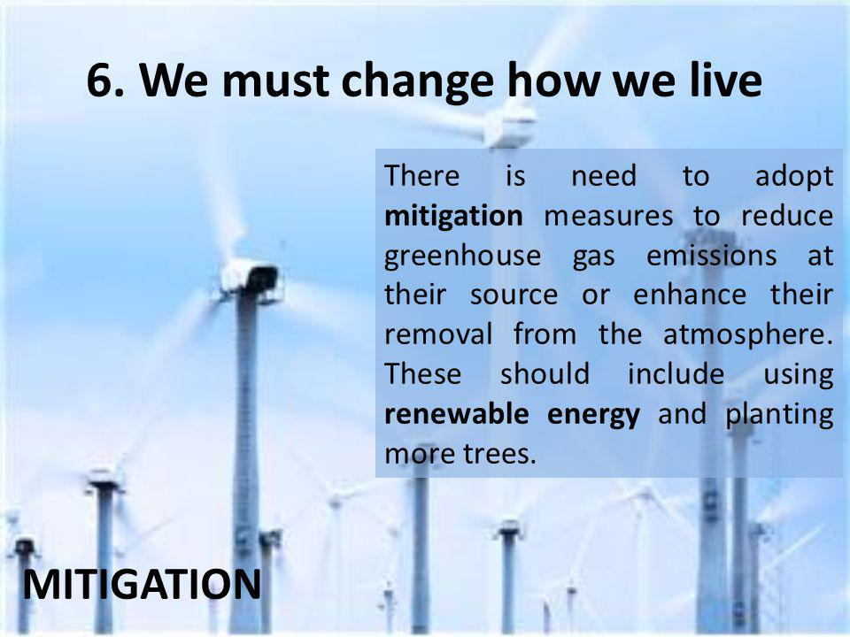 6. We must change how we live There is need to adopt mitigation measures to reduce greenhouse gas emissions at their source or enhance their removal f