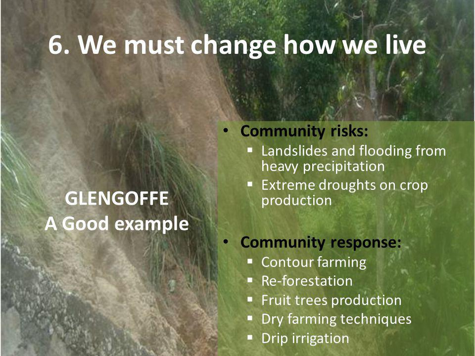 GLENGOFFE A Good example Community risks: Landslides and flooding from heavy precipitation Extreme droughts on crop production Community response: Contour farming Re-forestation Fruit trees production Dry farming techniques Drip irrigation 6.
