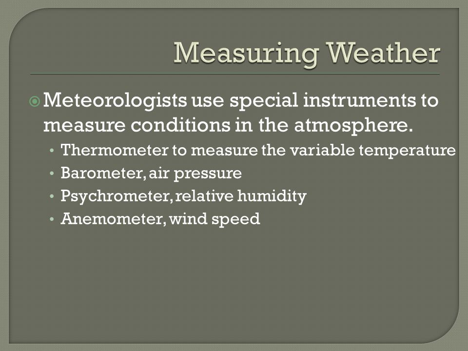 Meteorologists use special instruments to measure conditions in the atmosphere. Thermometer to measure the variable temperature Barometer, air pressur