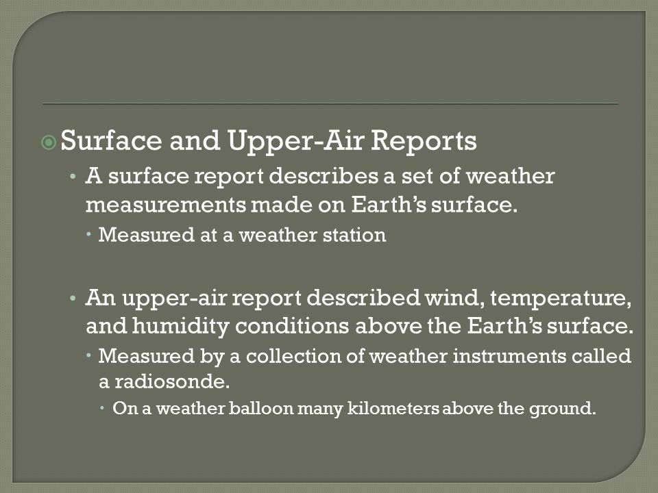 Surface and Upper-Air Reports A surface report describes a set of weather measurements made on Earths surface. Measured at a weather station An upper-