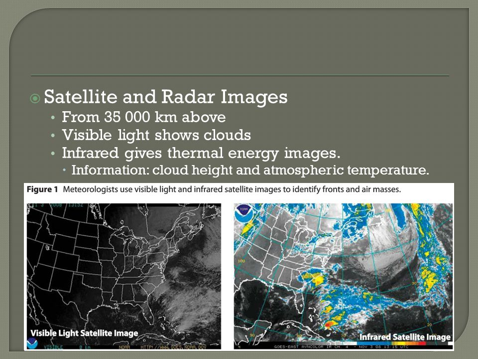 Satellite and Radar Images From 35 000 km above Visible light shows clouds Infrared gives thermal energy images. Information: cloud height and atmosph