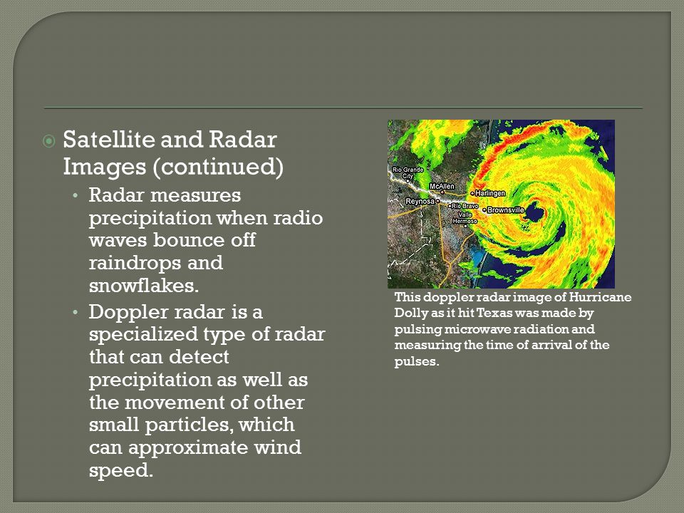 Satellite and Radar Images (continued) Radar measures precipitation when radio waves bounce off raindrops and snowflakes. Doppler radar is a specializ