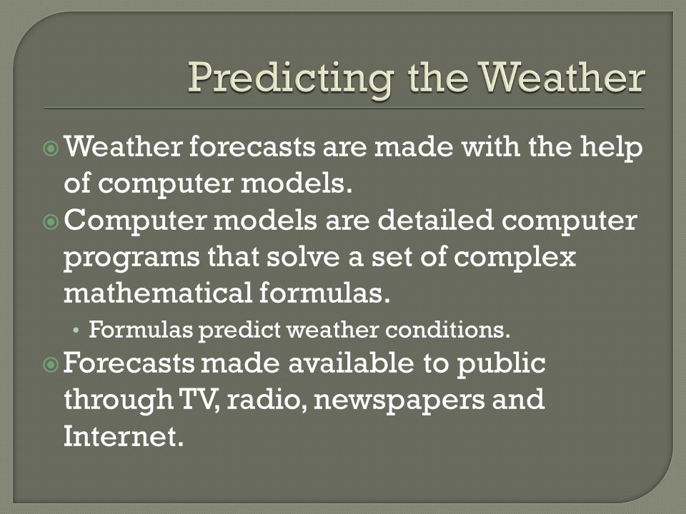 Weather forecasts are made with the help of computer models. Computer models are detailed computer programs that solve a set of complex mathematical f