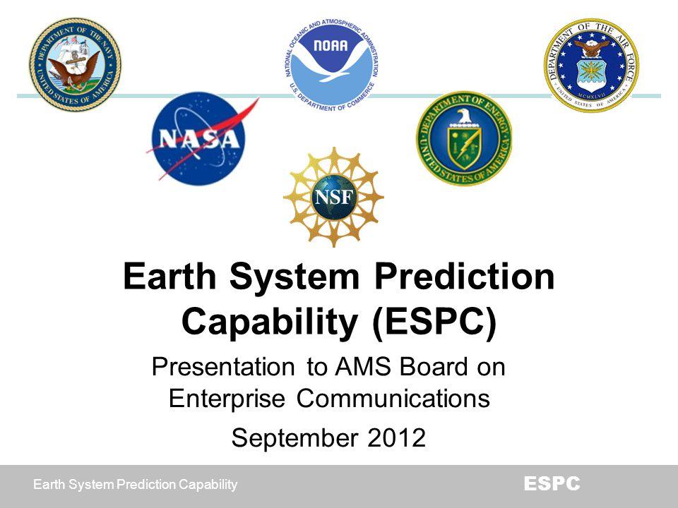 Earth System Prediction Capability ESPC Earth System Prediction Capability (ESPC) Presentation to AMS Board on Enterprise Communications September 201
