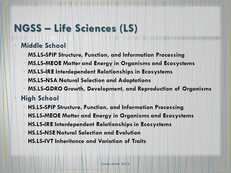 Middle School MS.LS-SFIP Structure, Function, and Information Processing MS.LS-MEOE Matter and Energy in Organisms and Ecosystems MS.LS-IRE Interdependent Relationships in Ecosystems MS.LS-NSA Natural Selection and Adaptations MS.LS-GDRO Growth, Development, and Reproduction of Organisms High School HS.LS-SFIP Structure, Function, and Information Processing HS.LS-MEOE Matter and Energy in Organisms and Ecosystems HS.LS-IRE Interdependent Relationships in Ecosystems HS.LS-NSE Natural Selection and Evolution HS.LS-IVT Inheritance and Variation of Traits JoAnn Miller 2012