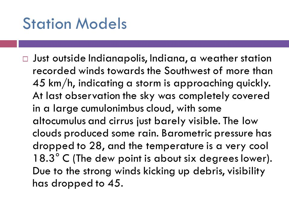 Station Models Just outside Indianapolis, Indiana, a weather station recorded winds towards the Southwest of more than 45 km/h, indicating a storm is