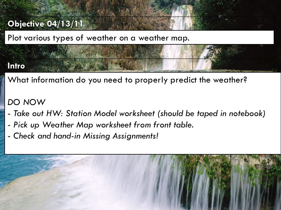 IntroIntro Objective 04/13/11 Plot various types of weather on a weather map. What information do you need to properly predict the weather? DO NOW - T