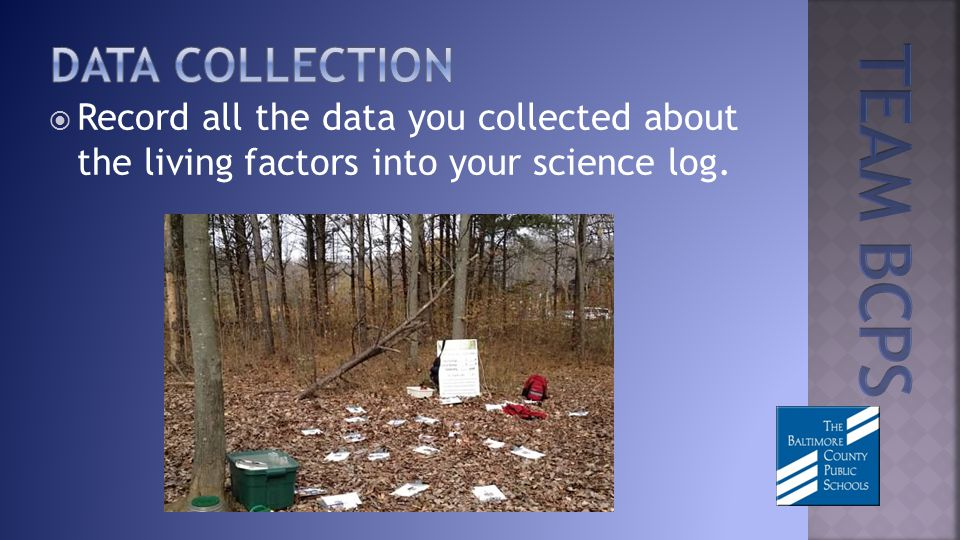 Record all the data you collected about the living factors into your science log.