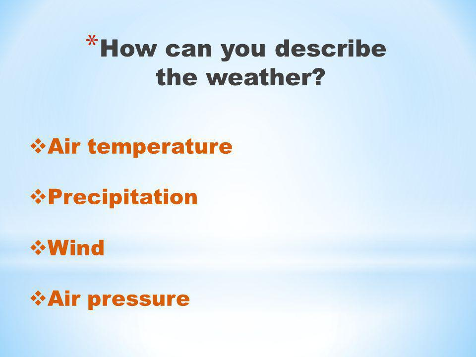 * How can you describe the weather? Air temperature Precipitation Wind Air pressure