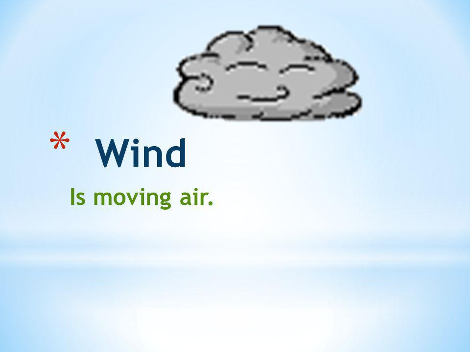 * Wind Is moving air.