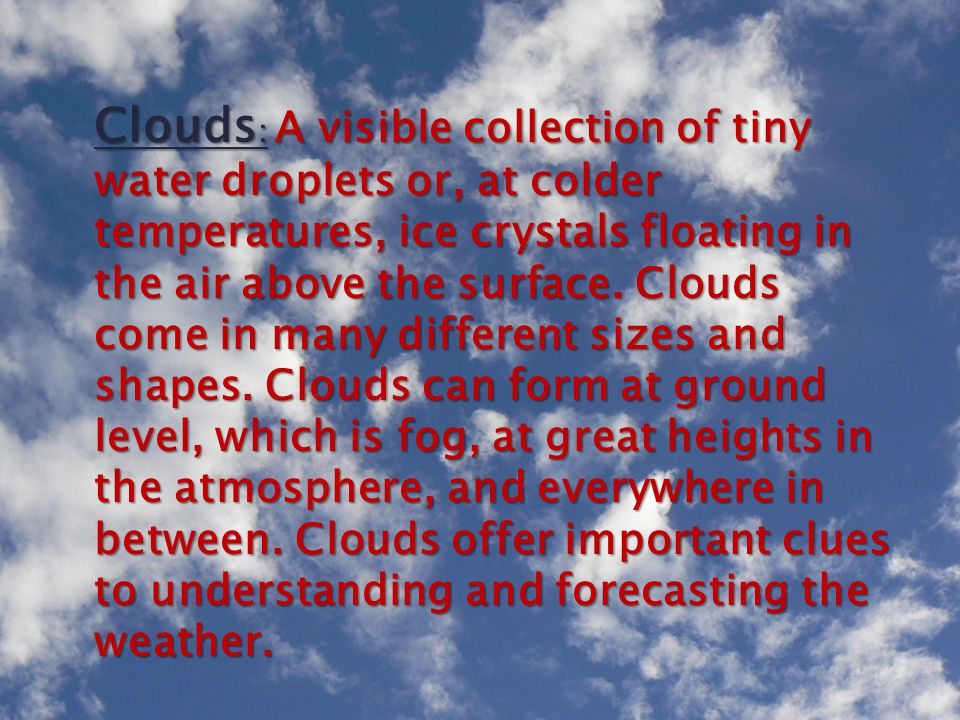 Clouds : A visible collection of tiny water droplets or, at colder temperatures, ice crystals floating in the air above the surface. Clouds come in ma