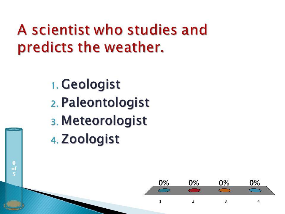 0 of 5 1. Geologist 2. Paleontologist 3. Meteorologist 4. Zoologist