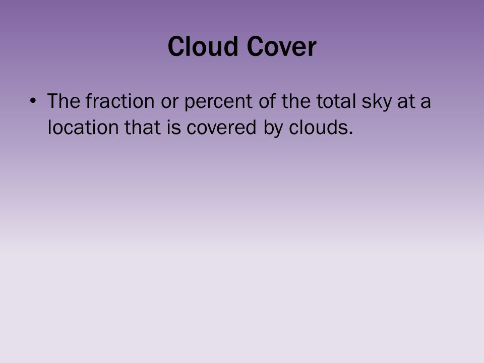 Cloud Cover The fraction or percent of the total sky at a location that is covered by clouds.