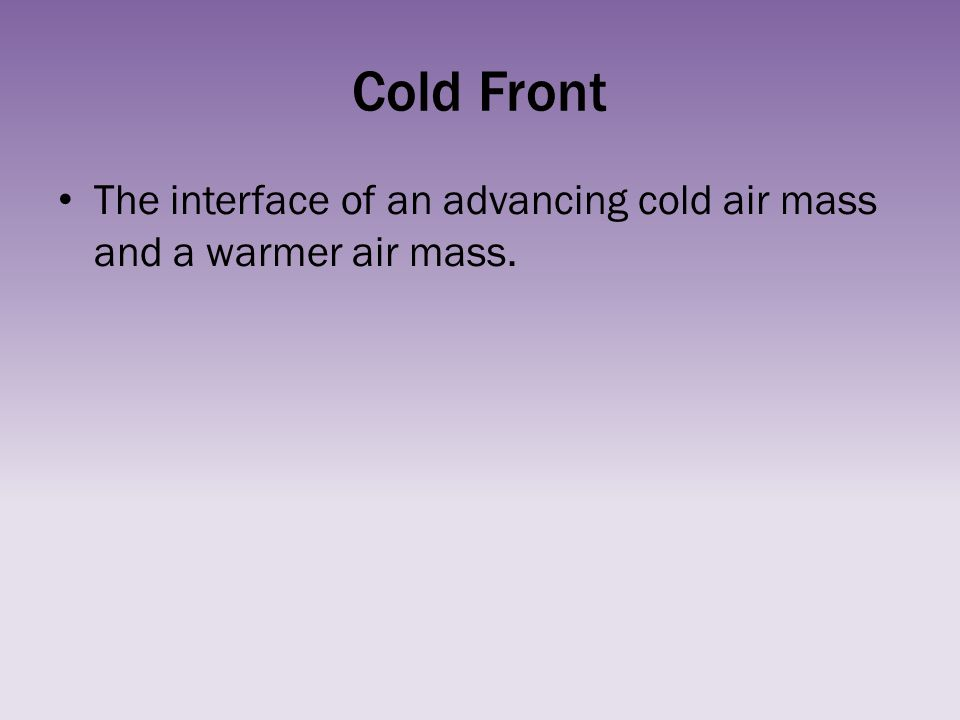 Cold Front The interface of an advancing cold air mass and a warmer air mass.
