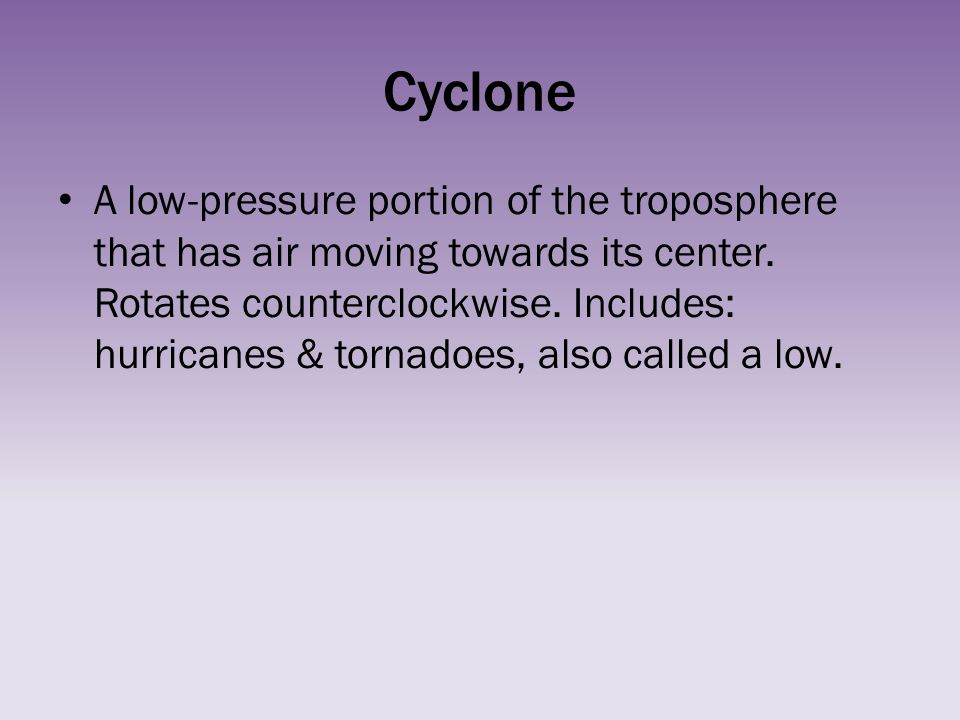 Cyclone A low-pressure portion of the troposphere that has air moving towards its center. Rotates counterclockwise. Includes: hurricanes & tornadoes,