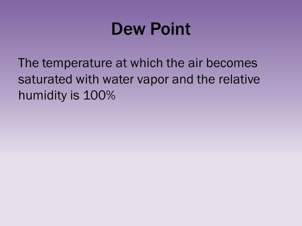 Dew Point The temperature at which the air becomes saturated with water vapor and the relative humidity is 100%