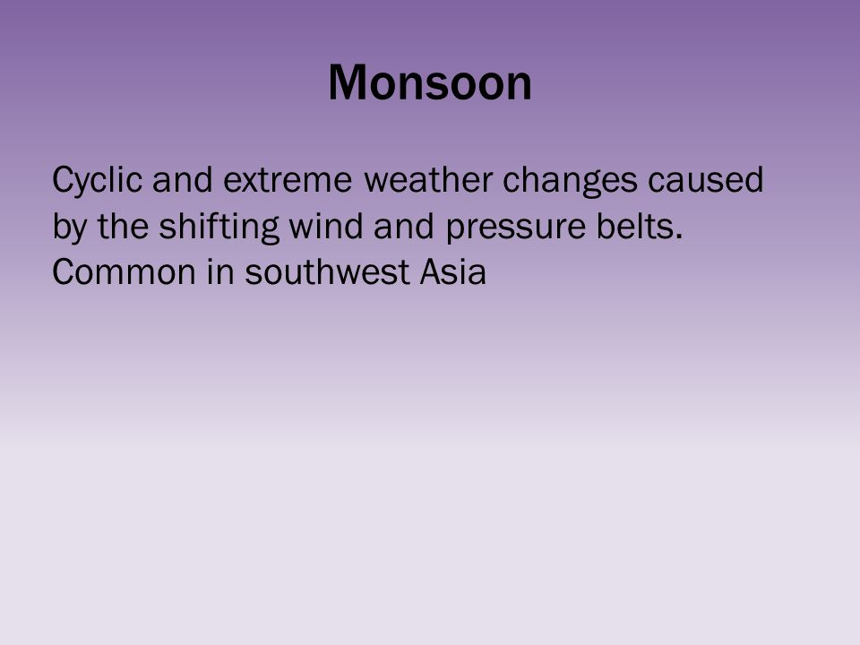 Monsoon Cyclic and extreme weather changes caused by the shifting wind and pressure belts. Common in southwest Asia