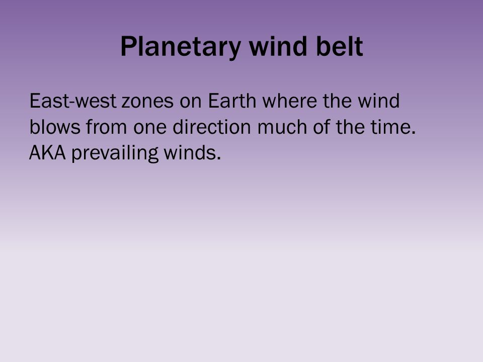 Planetary wind belt East-west zones on Earth where the wind blows from one direction much of the time. AKA prevailing winds.