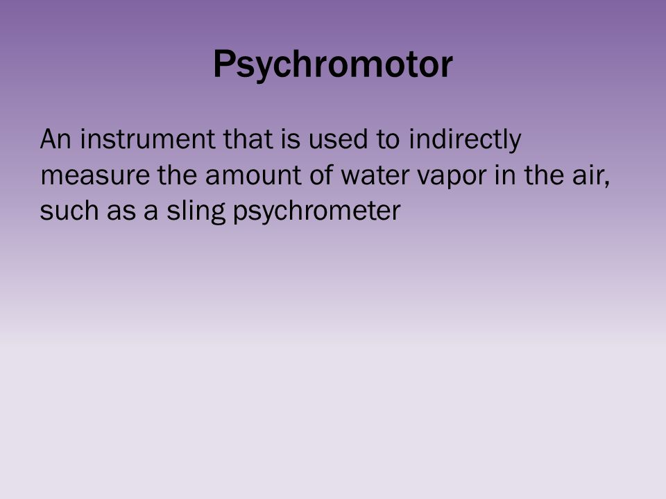 Psychromotor An instrument that is used to indirectly measure the amount of water vapor in the air, such as a sling psychrometer