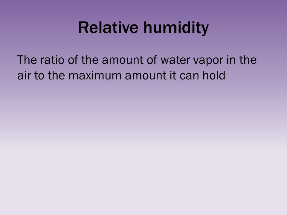 Relative humidity The ratio of the amount of water vapor in the air to the maximum amount it can hold