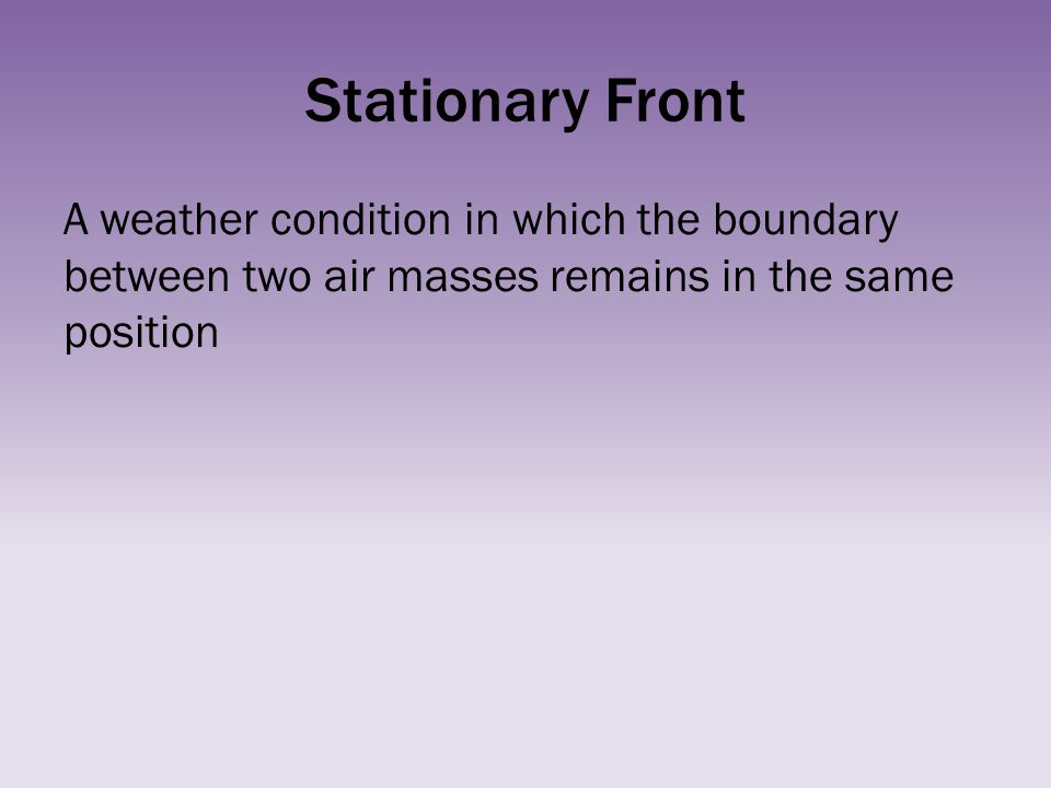 Stationary Front A weather condition in which the boundary between two air masses remains in the same position