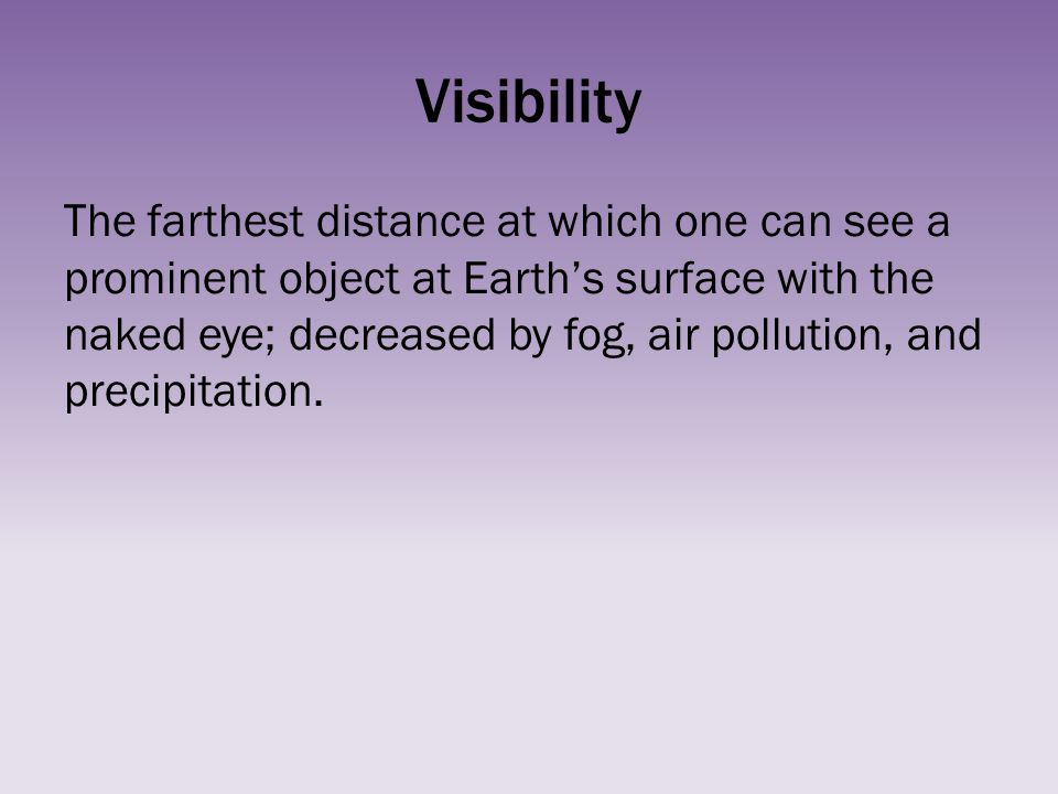 Visibility The farthest distance at which one can see a prominent object at Earths surface with the naked eye; decreased by fog, air pollution, and pr
