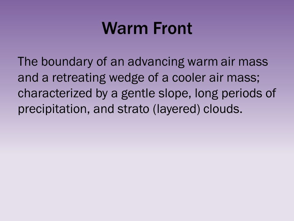 Warm Front The boundary of an advancing warm air mass and a retreating wedge of a cooler air mass; characterized by a gentle slope, long periods of pr