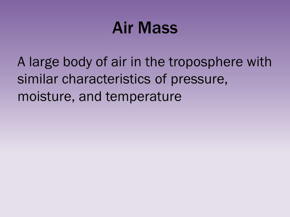 Air Mass A large body of air in the troposphere with similar characteristics of pressure, moisture, and temperature