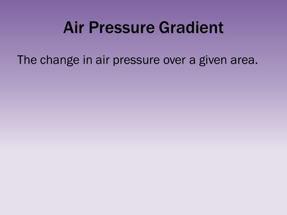 Air Pressure Gradient The change in air pressure over a given area.