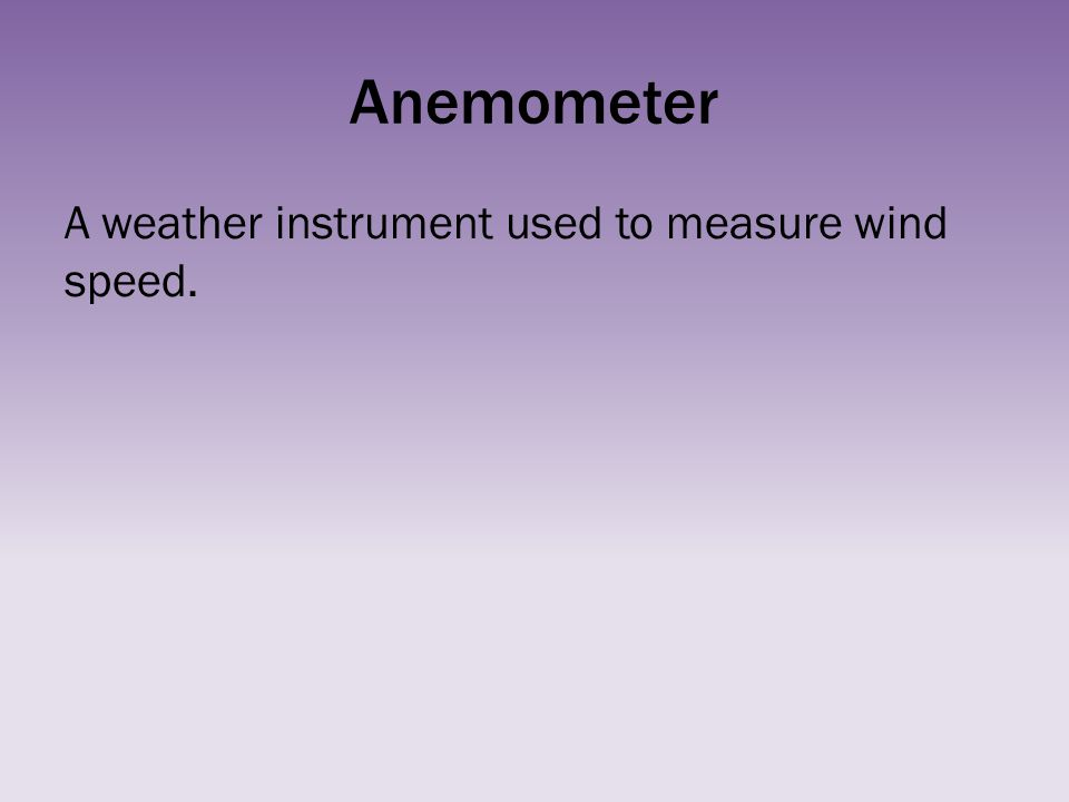 Anemometer A weather instrument used to measure wind speed.
